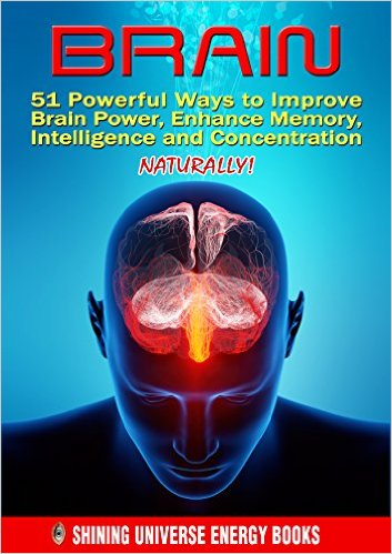 Brain 51 Powerful Ways to Improve Brain Power, Enhance Memory, Intelligence and Concentration NATURALLY!