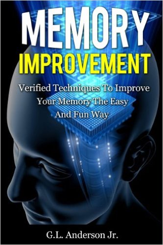 Memory Improvement Verified Techniques to Improve Your Memory the Easy and Fun Way