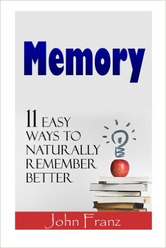 John Franz Memory  11 Easy Ways to Naturally Remember Better