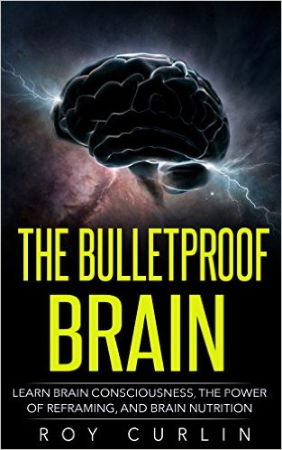 The Bulletproof Brain: Learn Brain Consciousness, The Power Of Reframing, And Brain Nutrition