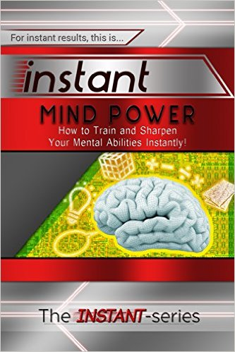Instant Mind Power: How to Train and Sharpen Your Mental Abilities Instantly! (INSTANT Series)