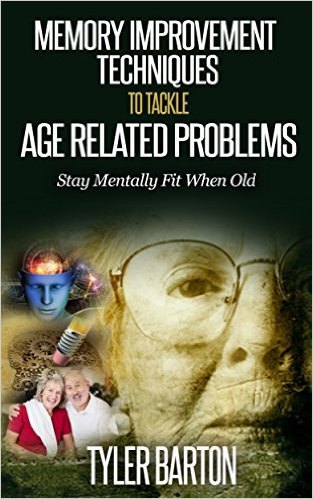 Memory Improvement Techniques to Tackle Age Related Problems: Stay Mentally Fit When Old