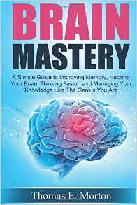 Brain Mastery: A Simple Guide to Improving Memory, Hacking Your Brain, Thinking