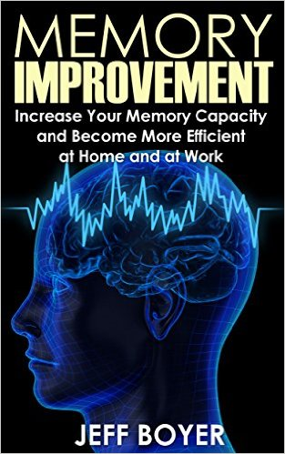 jeff boyer Memory Improvement Increase Your Memory Capacity and Become More Efficient at Home and at Work