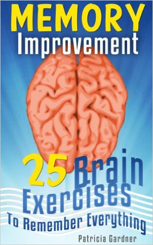 patricia gardner Memory Improvement 25 Easy Techniques, Exercises and Strategies To Improve Your Memory, Brain Development Training and To Help Remember Everything
