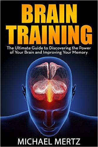 Brain Training: The Ultimate Guide to Discovering the Power of Your Brain and Improving Your Memory