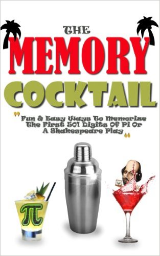 The Memory Cocktail: Fun And Easy Ways To Memorize The First 501 Digits Of Pi Or A Shakespeare Play