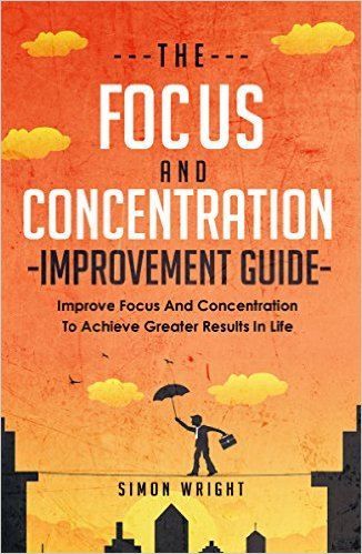 The Focus And Concentration Improvement Guide: Improve Focus And Concentration To Achieve Greater Results In Life