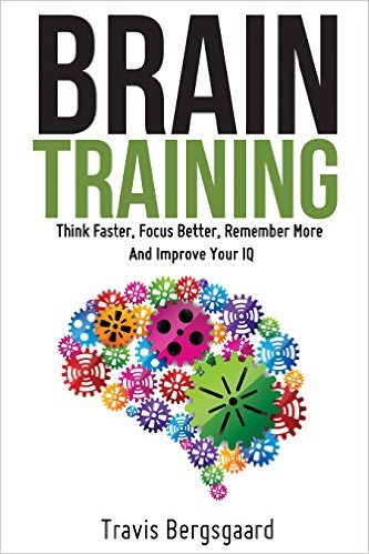 Brain Training: Think Faster, Focus Better, Remember More And Improve Your IQ