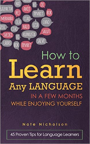 How to Learn Any Language in a Few Months While Enjoying Yourself: 45 Proven Tips for Language Learners